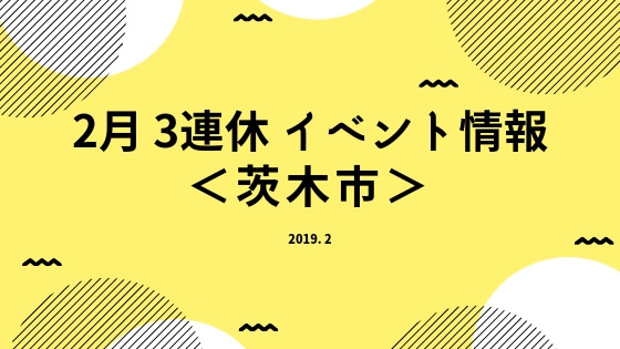 2月3連休イベント情報 <茨木市>